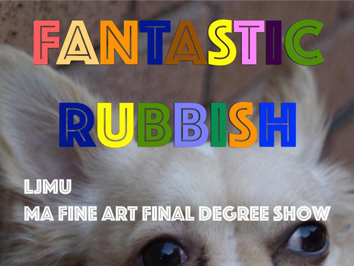 Make Liverpool: Fantastic Rubbish LJMU MA Fine Art Degree Show